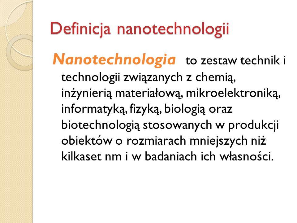 Definicja nanotechnologii Nanotechnologia to zestaw technik i technologii związanych z chemią, inżynierią materiałową, mikroelektroniką, informatyką,
