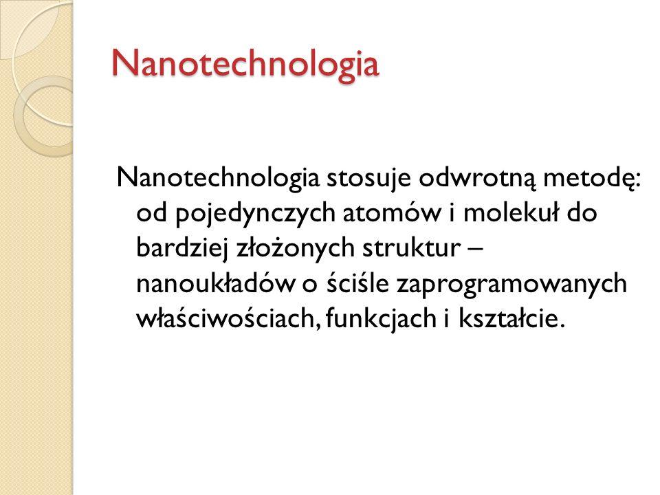 Nanotechnologia Nanotechnologia stosuje odwrotną metodę: od pojedynczych atomów i molekuł do bardziej złożonych struktur – nanoukładów o ściśle zaprog