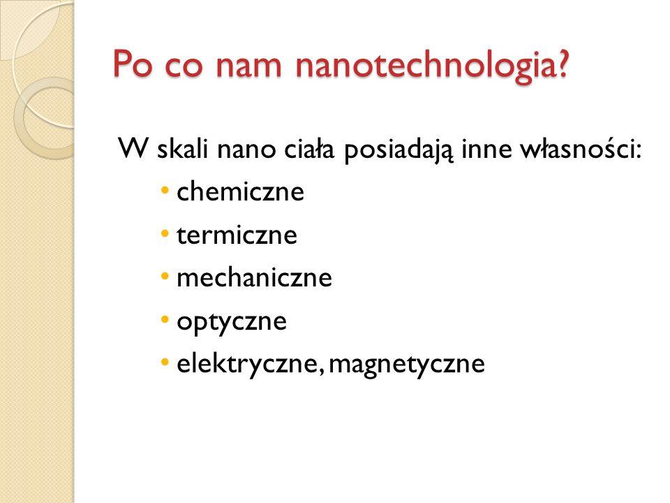 Po co nam nanotechnologia? W skali nano ciała posiadają inne własności: chemiczne termiczne mechaniczne optyczne elektryczne, magnetyczne