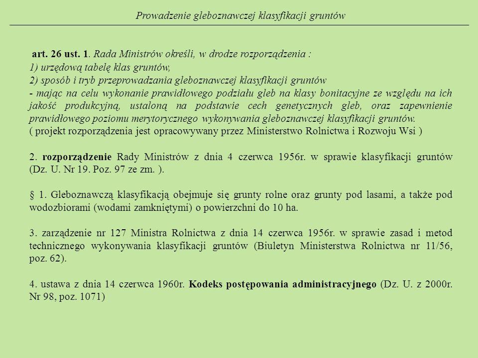 Prowadzenie gleboznawczej klasyfikacji gruntów art. 26 ust. 1. Rada Ministrów określi, w drodze rozporządzenia : 1) urzędową tabelę klas gruntów, 2) s