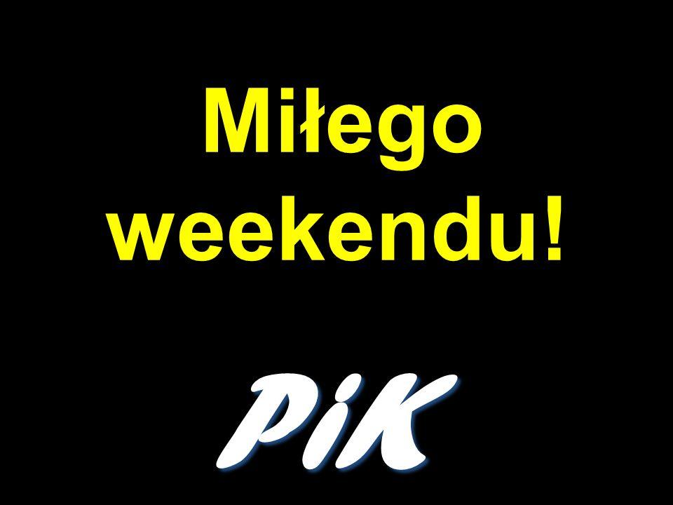 Miłego weekendu! PiK