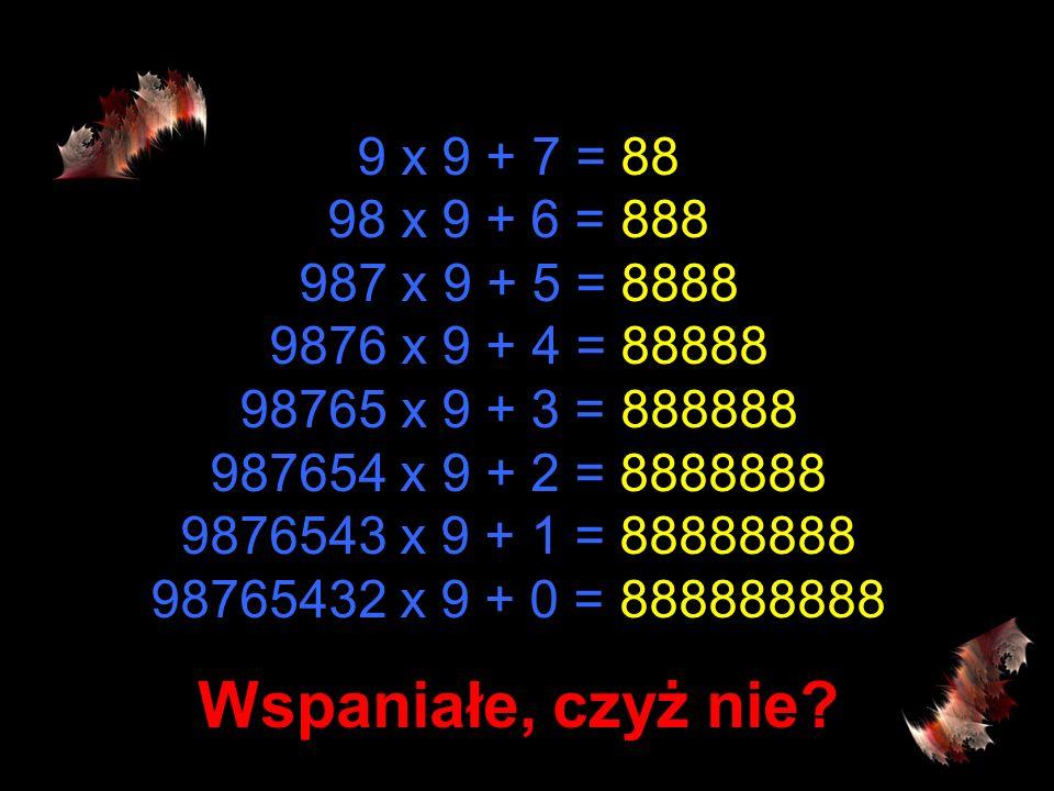 9 x 9 + 7 = 88 98 x 9 + 6 = 888 987 x 9 + 5 = 8888 9876 x 9 + 4 = 88888 98765 x 9 + 3 = 888888 987654 x 9 + 2 = 8888888 9876543 x 9 + 1 = 88888888 98765432 x 9 + 0 = 888888888 Wspaniałe, czyż nie?