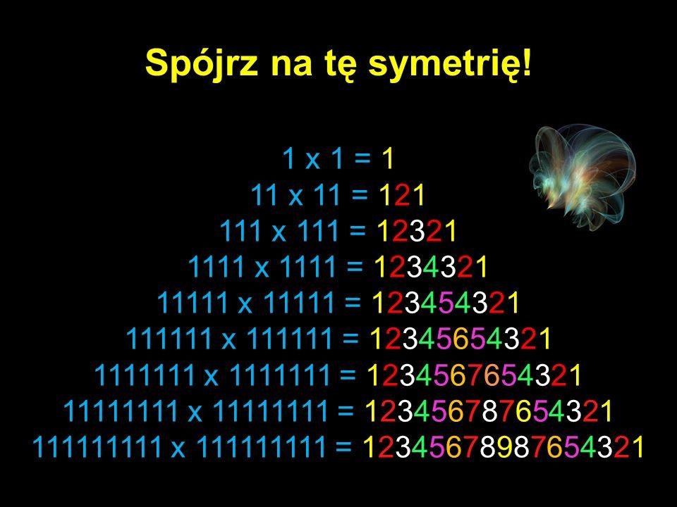 1 x 1 = 1 11 x 11 = 121 111 x 111 = 12321 1111 x 1111 = 1234321 11111 x 11111 = 123454321 111111 x 111111 = 12345654321 1111111 x 1111111 = 1234567654321 11111111 x 11111111 = 123456787654321 111111111 x 111111111 = 12345678987654321 Spójrz na tę symetrię!