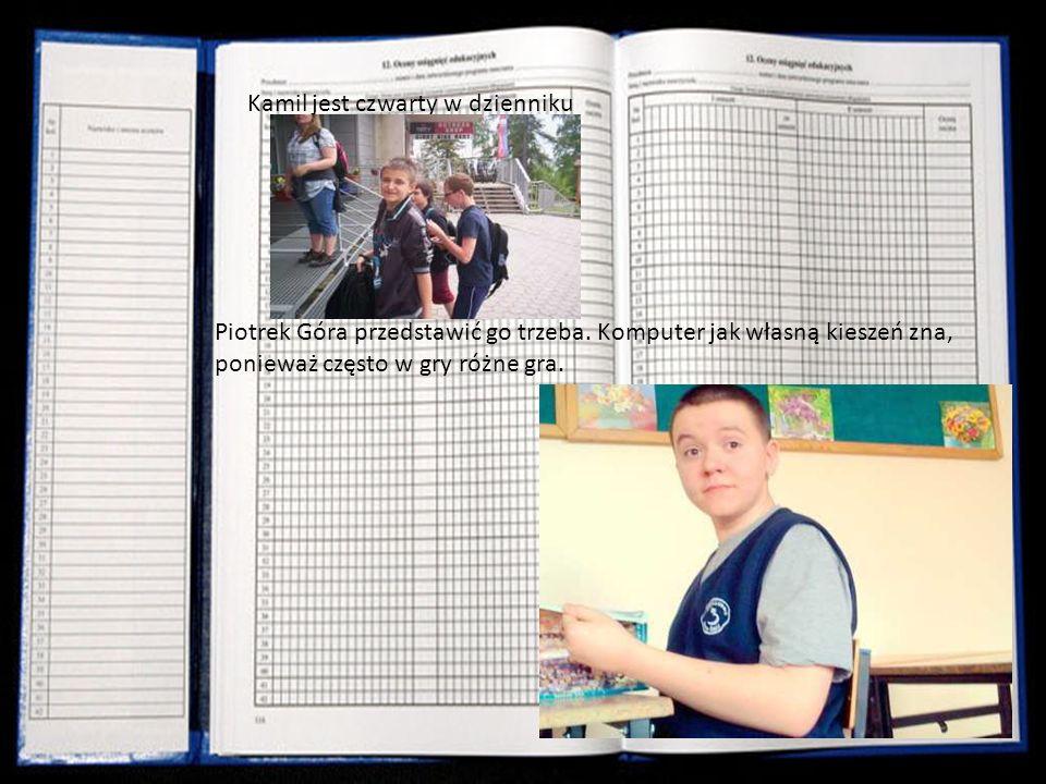 Kamil jest czwarty w dzienniku Piotrek Góra przedstawić go trzeba. Komputer jak własną kieszeń zna, ponieważ często w gry różne gra.