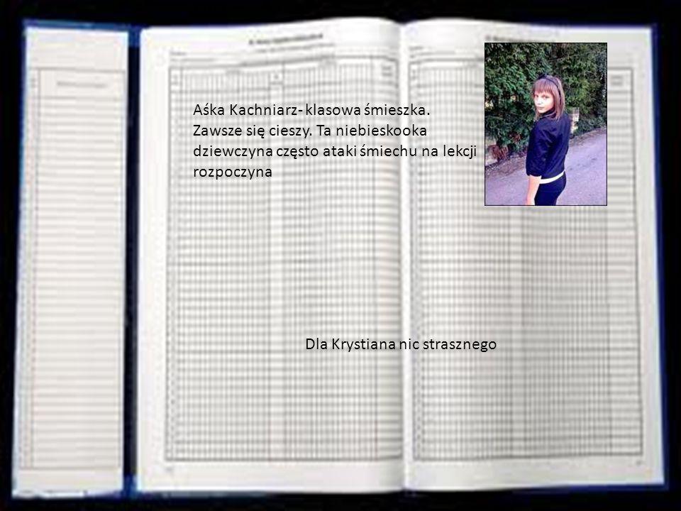 Aśka Kachniarz- klasowa śmieszka. Zawsze się cieszy. Ta niebieskooka dziewczyna często ataki śmiechu na lekcji rozpoczyna Dla Krystiana nic strasznego