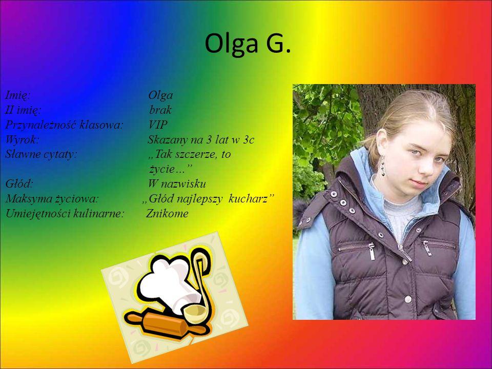 Olga G. Imię: Olga II imię: brak Przynależność klasowa: VIP Wyrok: Skazany na 3 lat w 3c Sławne cytaty: Tak szczerze, to życie… Głód: W nazwisku Maksy