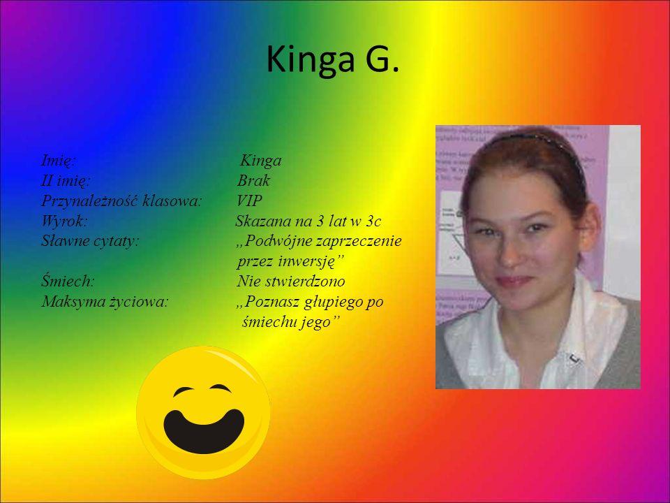 Kinga G. Imię: Kinga II imię: Brak Przynależność klasowa: VIP Wyrok: Skazana na 3 lat w 3c Sławne cytaty: Podwójne zaprzeczenie przez inwersję Śmiech: