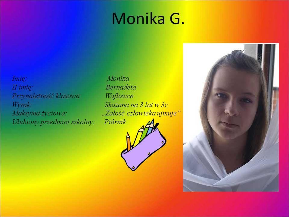 Monika G. Imię: Monika II imię: Bernadeta Przynależność klasowa: Waflowce Wyrok: Skazana na 3 lat w 3c Maksyma życiowa: Żałość człowieka ujmuje Ulubio