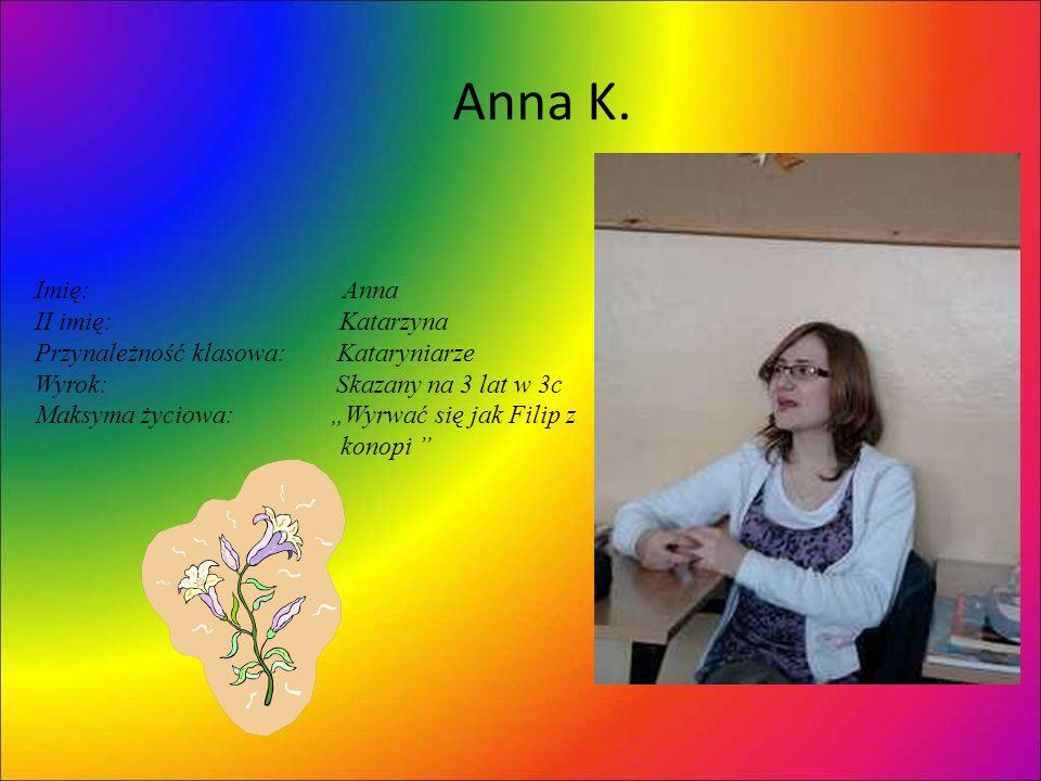 Anna K. Imię: Anna II imię: Katarzyna Przynależność klasowa: Kataryniarze Wyrok: Skazany na 3 lat w 3c Maksyma życiowa: Wyrwać się jak Filip z konopi