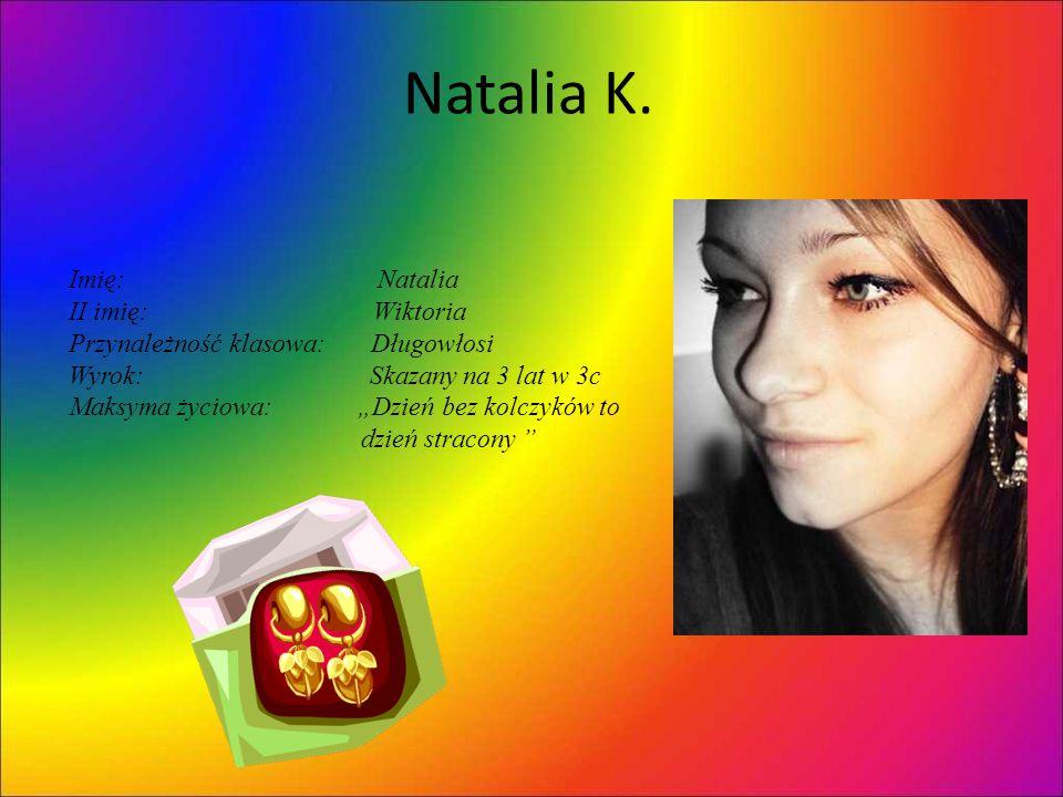 Natalia K. Imię: Natalia II imię: Wiktoria Przynależność klasowa: Długowłosi Wyrok: Skazany na 3 lat w 3c Maksyma życiowa: Dzień bez kolczyków to dzie