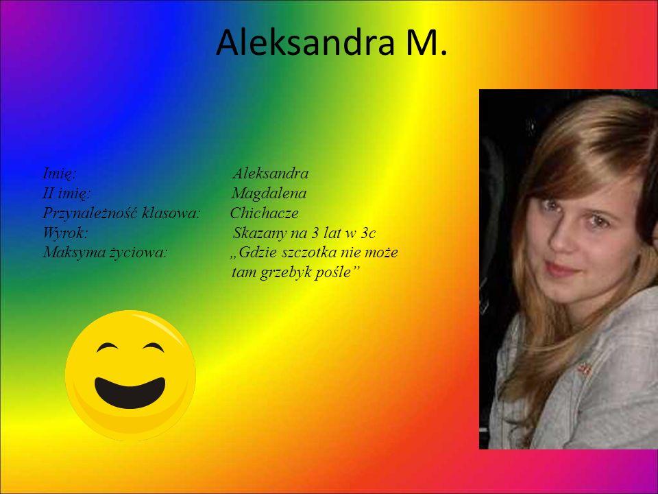 Aleksandra M. Imię: Aleksandra II imię: Magdalena Przynależność klasowa: Chichacze Wyrok: Skazany na 3 lat w 3c Maksyma życiowa: Gdzie szczotka nie mo