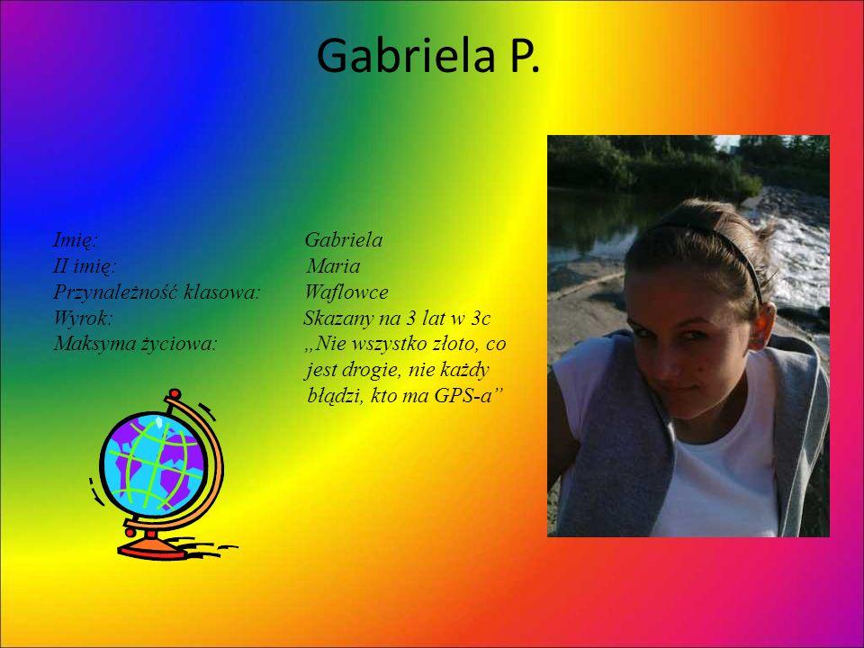 Gabriela P. Imię: Gabriela II imię: Maria Przynależność klasowa: Waflowce Wyrok: Skazany na 3 lat w 3c Maksyma życiowa: Nie wszystko złoto, co jest dr