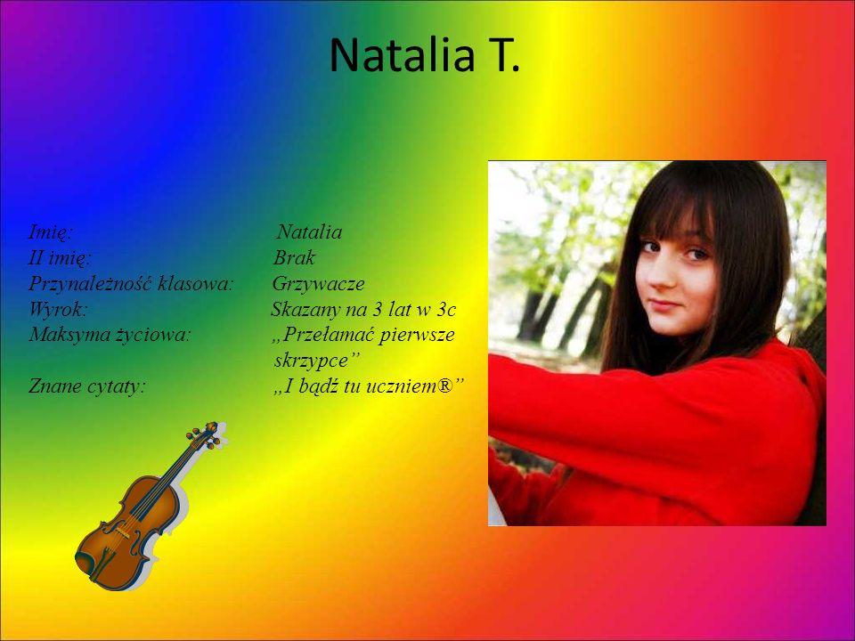 Natalia T. Imię: Natalia II imię: Brak Przynależność klasowa: Grzywacze Wyrok: Skazany na 3 lat w 3c Maksyma życiowa: Przełamać pierwsze skrzypce Znan