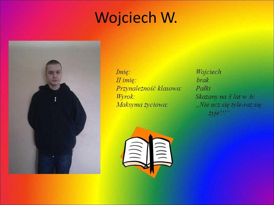 Wojciech W. Imię: Wojciech II imię: brak Przynależność klasowa: Pałki Wyrok: Skazany na 3 lat w 3c Maksyma życiowa: Nie ucz się tyle-raz się żyje!!!