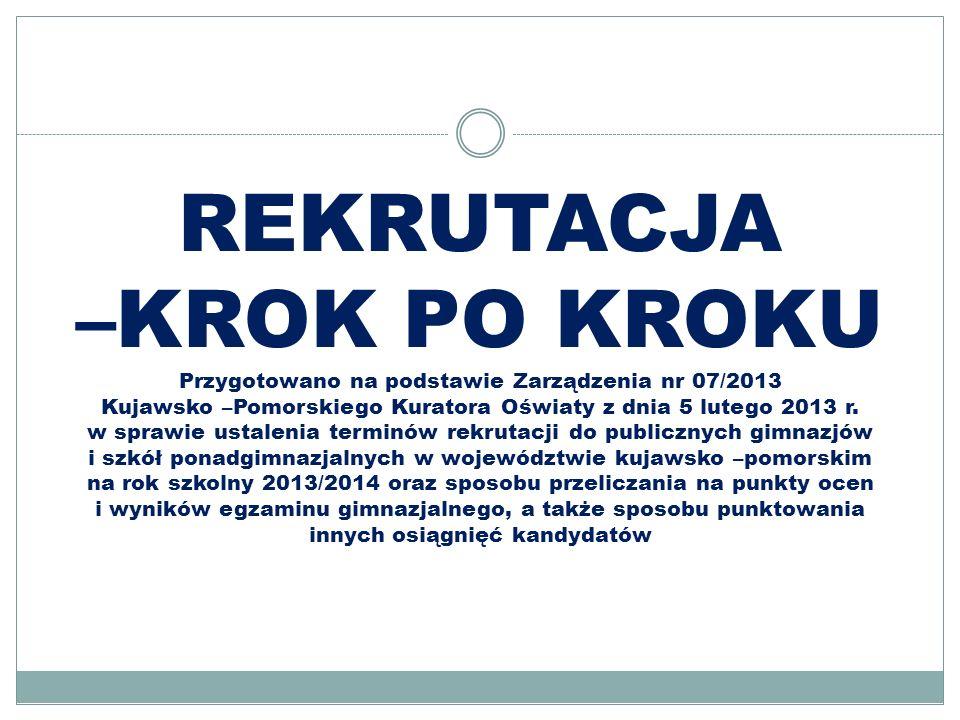 REKRUTACJA –KROK PO KROKU Przygotowano na podstawie Zarządzenia nr 07/2013 Kujawsko –Pomorskiego Kuratora Oświaty z dnia 5 lutego 2013 r. w sprawie us