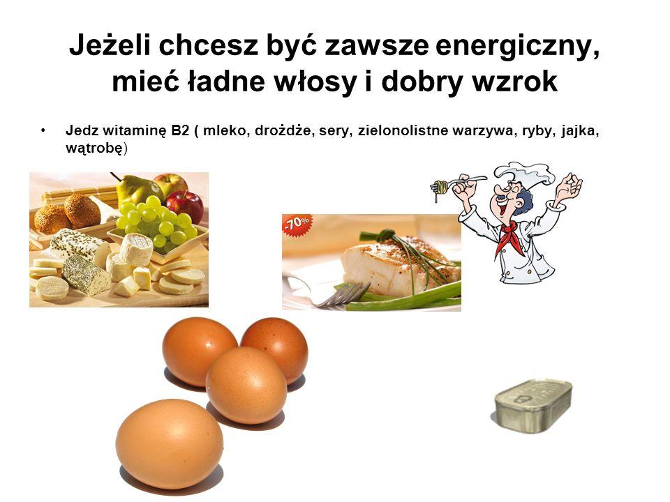 Jeżeli chcesz być zawsze energiczny, mieć ładne włosy i dobry wzrok Jedz witaminę B2 ( mleko, drożdże, sery, zielonolistne warzywa, ryby, jajka, wątro