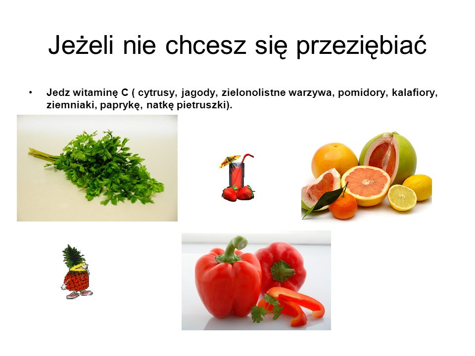 Jeżeli nie chcesz się przeziębiać Jedz witaminę C ( cytrusy, jagody, zielonolistne warzywa, pomidory, kalafiory, ziemniaki, paprykę, natkę pietruszki)