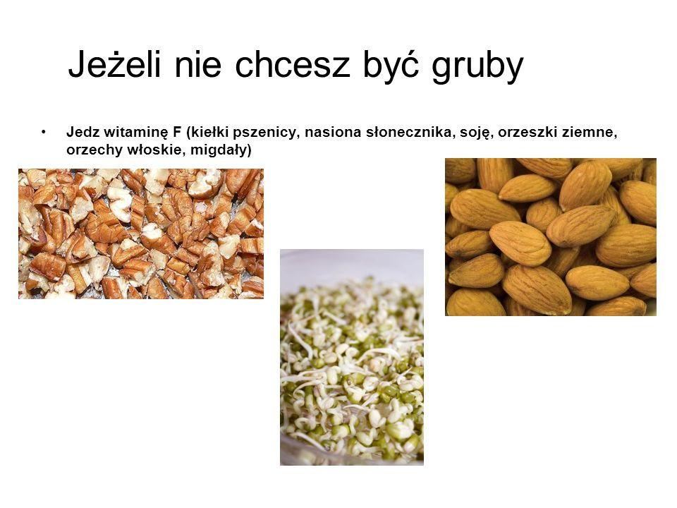 Jeżeli nie chcesz być gruby Jedz witaminę F (kiełki pszenicy, nasiona słonecznika, soję, orzeszki ziemne, orzechy włoskie, migdały)