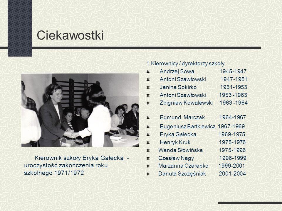 Ciekawostki 1.Kierownicy / dyrektorzy szkoły Andrzej Sowa 1945-1947 Antoni Szawłowski 1947-1951 Janina Sokirko 1951-1953 Antoni Szawłowski 1953 -1963