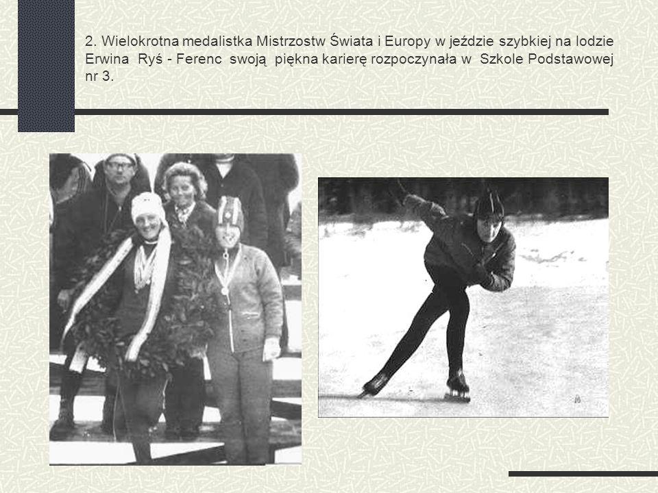 2. Wielokrotna medalistka Mistrzostw Świata i Europy w jeździe szybkiej na lodzie Erwina Ryś - Ferenc swoją piękna karierę rozpoczynała w Szkole Podst
