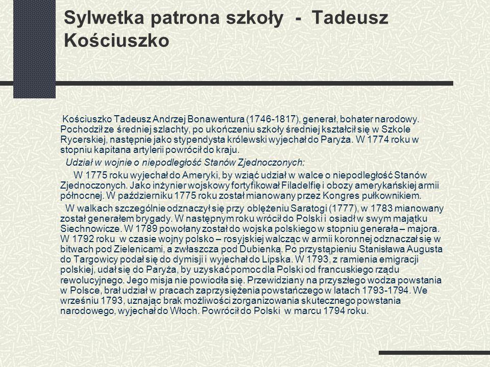 Sylwetka patrona szkoły - Tadeusz Kościuszko Kościuszko Tadeusz Andrzej Bonawentura (1746-1817), generał, bohater narodowy. Pochodził ze średniej szla