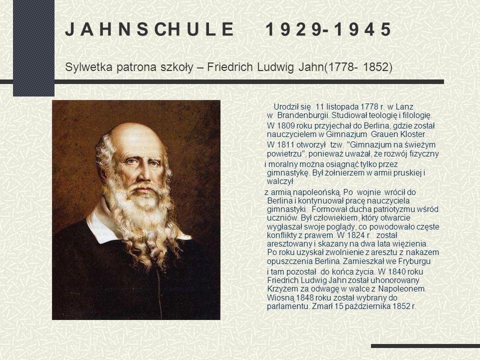 J A H N S CH U L E 1 9 2 9- 1 9 4 5 Sylwetka patrona szkoły – Friedrich Ludwig Jahn(1778- 1852) Urodził się 11 listopada 1778 r. w Lanz w Brandenburgi