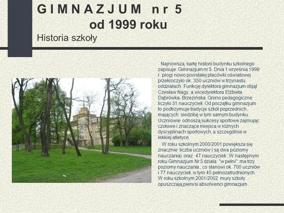 G I M N A Z J U M n r 5 od 1999 roku Historia szkoły Najnowszą kartę historii budynku szkolnego zapisuje Gimnazjum nr 5. Dnia 1 września 1999 r. progi