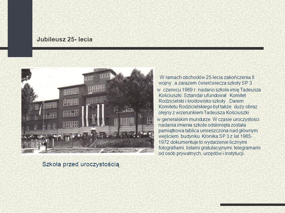 Jubileusz 25- lecia W ramach obchodów 25-lecia zakończenia II wojny, a zarazem ćwierćwiecza szkoły SP 3 w czerwcu 1969 r. nadano szkole imię Tadeusza