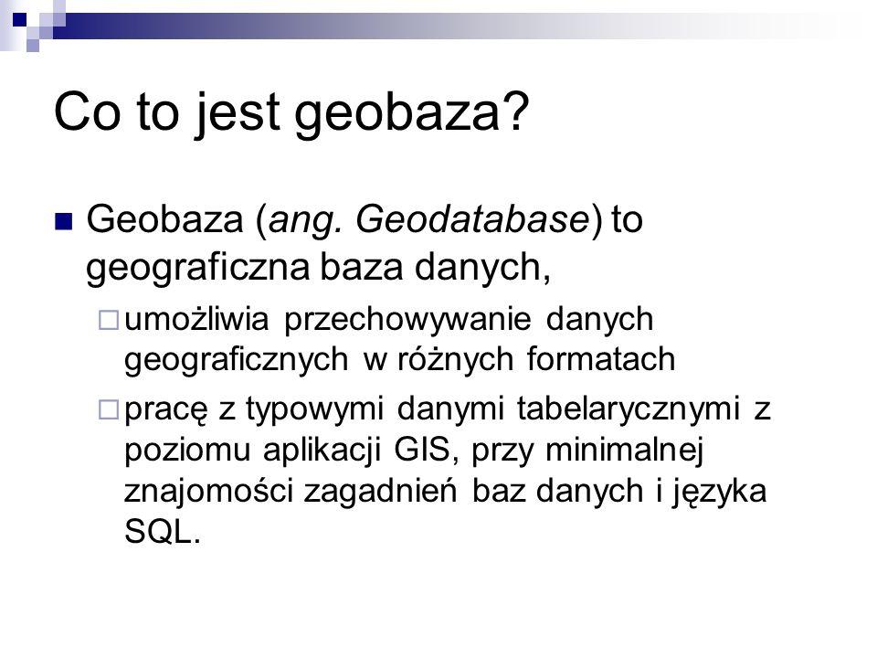 Co to jest geobaza? Geobaza (ang. Geodatabase) to geograficzna baza danych, umożliwia przechowywanie danych geograficznych w różnych formatach pracę z