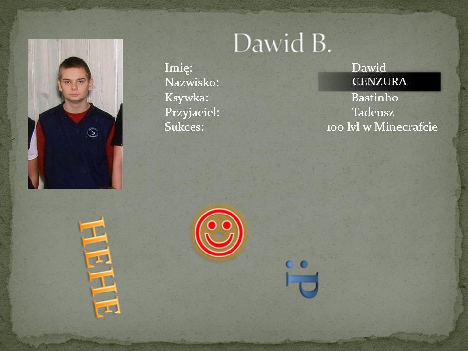 Imię:Przemysław Nazwisko:Bochenek Ksywka:Przemo Przyjaciele:Maciej, Robert CENZURA