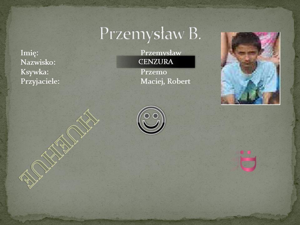 Imię:Tadeusz Nazwisko:Ciapała KsywkaTadzisław Przyjaciel:Dawid CENZURA