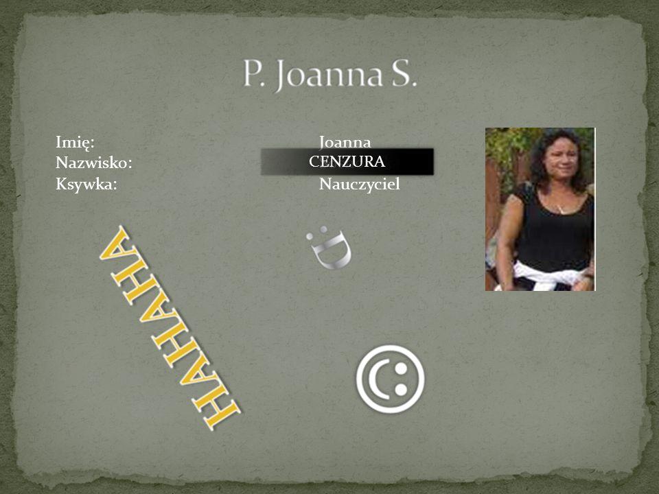 Imię:Joanna Nazwisko:Sosnowska Ksywka:Nauczyciel CENZURA