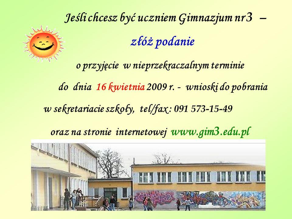 Jeśli chcesz być uczniem Gimnazjum nr 3 – złóż podanie o przyjęcie w nieprzekraczalnym terminie do dnia 16 kwietnia 2009 r. - wnioski do pobrania w se