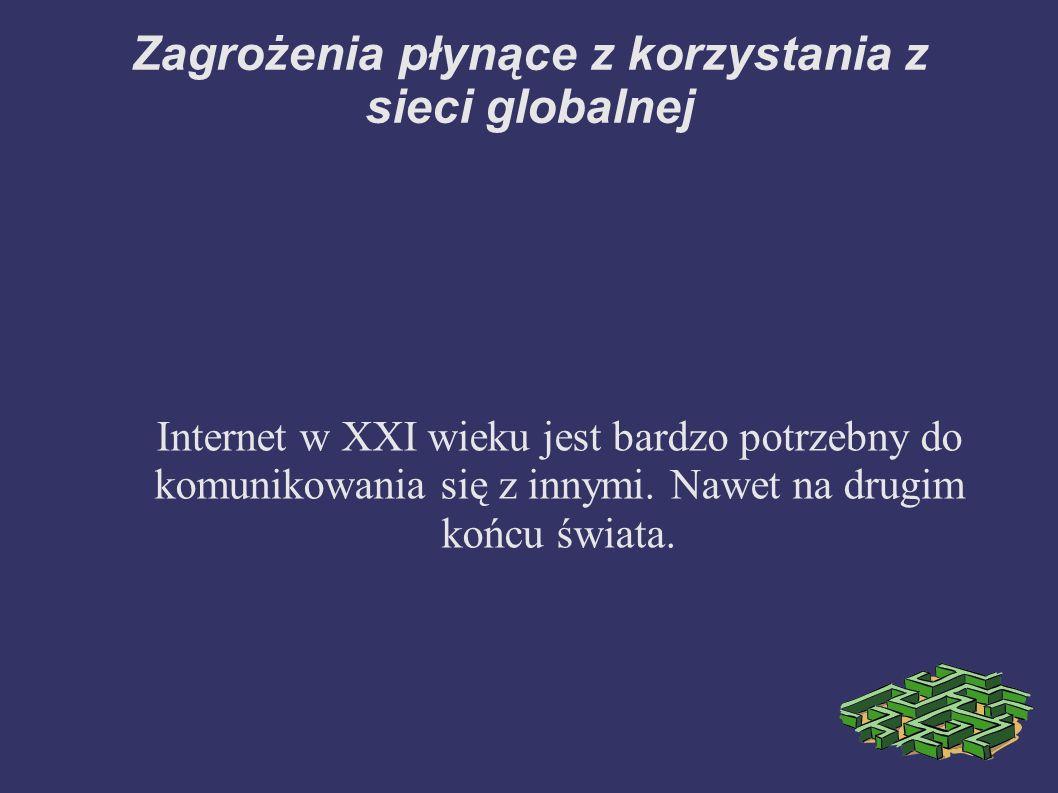 Zagrożenia płynące z korzystania z sieci globalnej Internet w XXI wieku jest bardzo potrzebny do komunikowania się z innymi. Nawet na drugim końcu świ