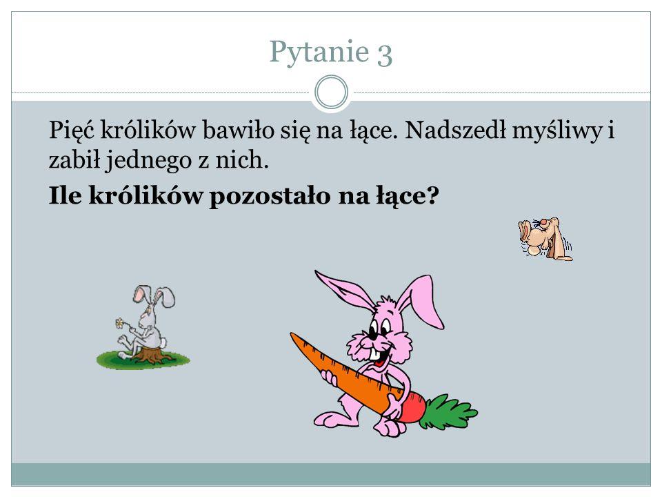 Pytanie 3 Pięć królików bawiło się na łące.Nadszedł myśliwy i zabił jednego z nich.