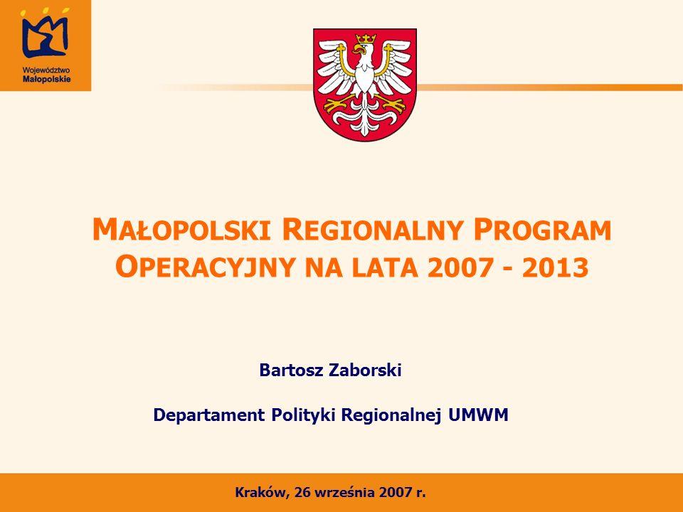 M AŁOPOLSKI R EGIONALNY P ROGRAM O PERACYJNY NA LATA 2007 - 2013 Bartosz Zaborski Departament Polityki Regionalnej UMWM Kraków, 26 września 2007 r.