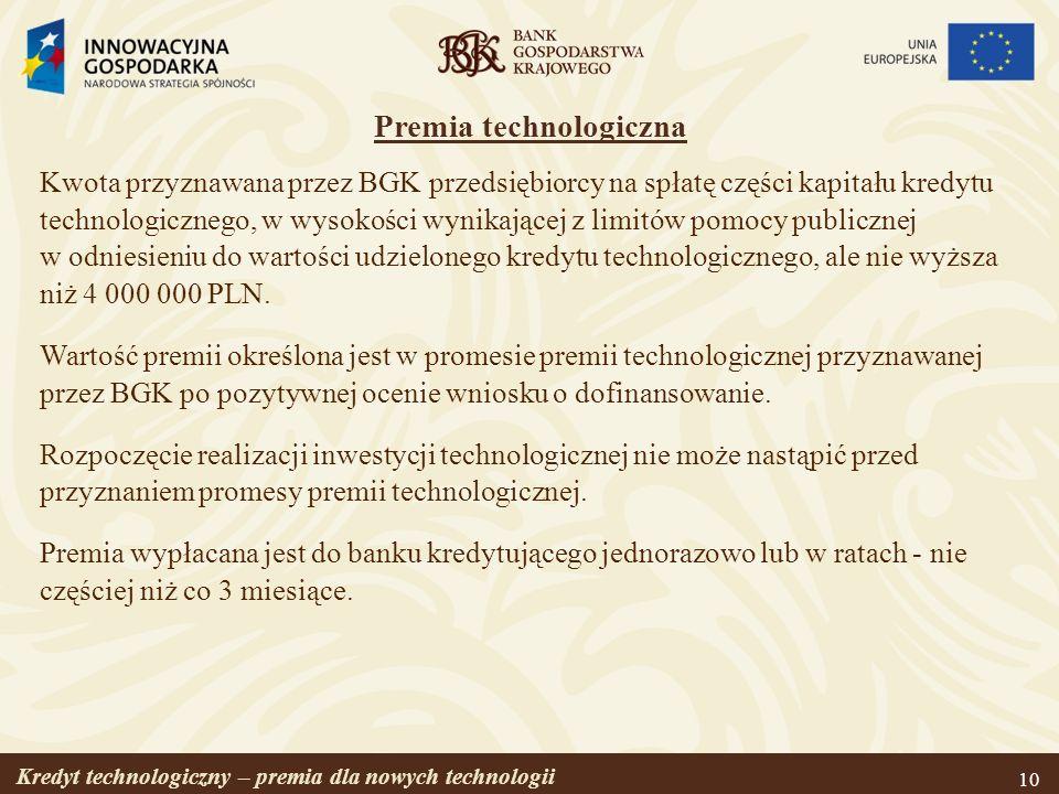 Kredyt technologiczny – premia dla nowych technologii 10 Premia technologiczna Kwota przyznawana przez BGK przedsiębiorcy na spłatę części kapitału kr
