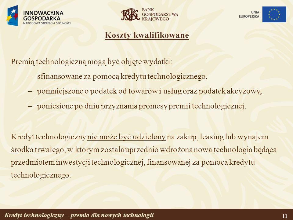 Kredyt technologiczny – premia dla nowych technologii 11 Koszty kwalifikowane Premią technologiczną mogą być objęte wydatki: –sfinansowane za pomocą k