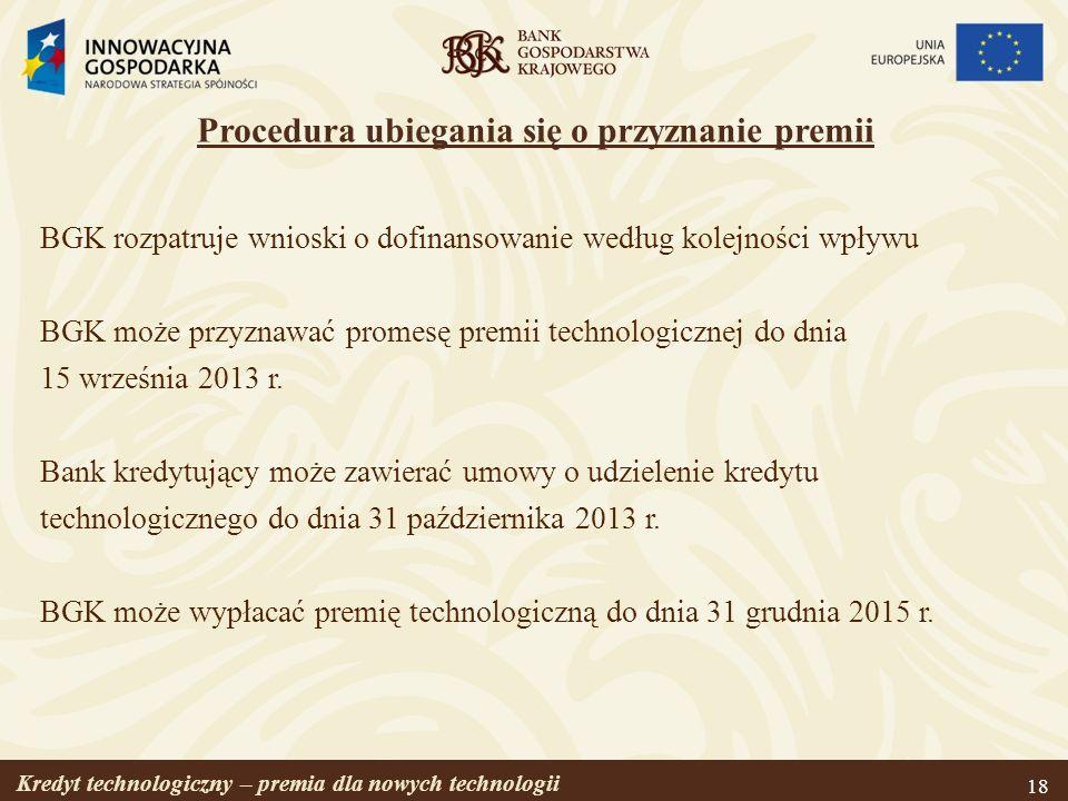 Kredyt technologiczny – premia dla nowych technologii 18 Procedura ubiegania się o przyznanie premii BGK rozpatruje wnioski o dofinansowanie według ko