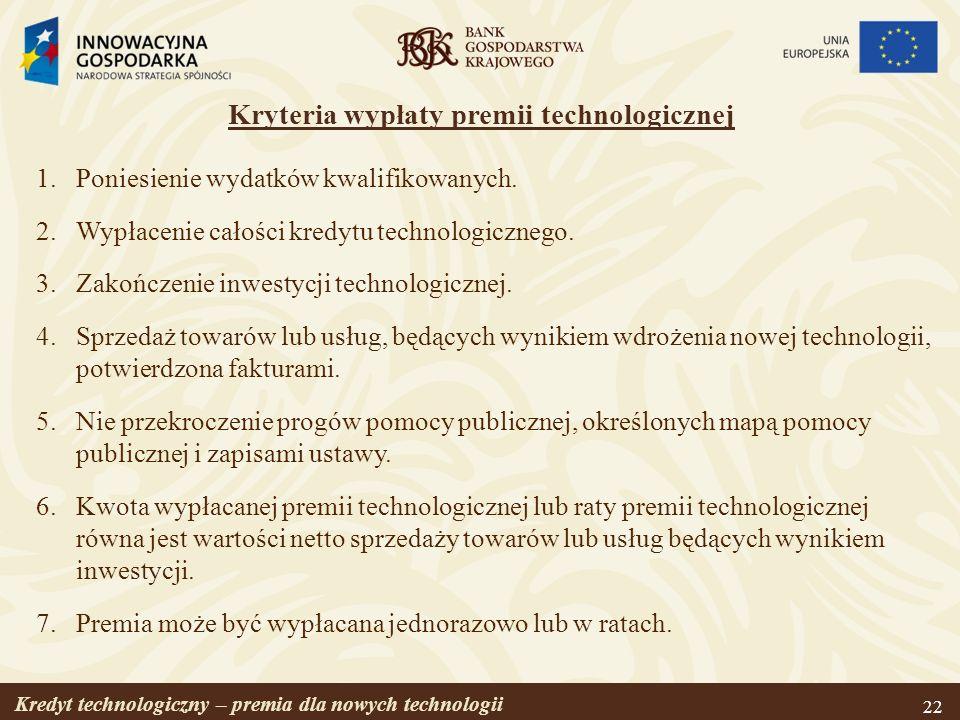 Kredyt technologiczny – premia dla nowych technologii 22 Kryteria wypłaty premii technologicznej 1.Poniesienie wydatków kwalifikowanych. 2.Wypłacenie