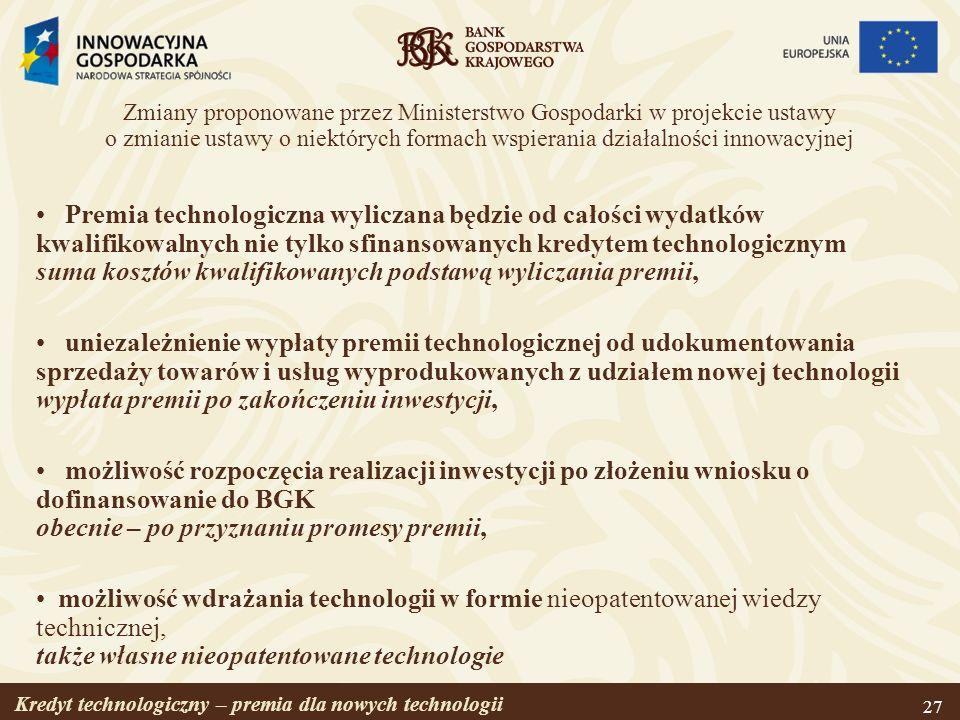 Kredyt technologiczny – premia dla nowych technologii 28 Zmiany proponowane przez Ministerstwo Gospodarki w projekcie ustawy o zmianie ustawy o niektórych formach wspierania działalności innowacyjnej c.d.