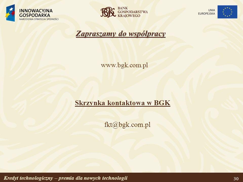 Kredyt technologiczny – premia dla nowych technologii 30 www.bgk.com.pl Skrzynka kontaktowa w BGK fkt@bgk.com.pl Zapraszamy do współpracy