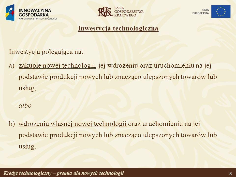 Kredyt technologiczny – premia dla nowych technologii 7 Nowa technologia Technologia musi mieć postać: prawa własności przemysłowej lub usługi badawczo-rozwojowej (w rozumieniu Polskiej Klasyfikacji Wyrobów i Usług), i ma umożliwiać wytwarzanie nowych lub znacząco ulepszonych towarów, procesów lub usług.