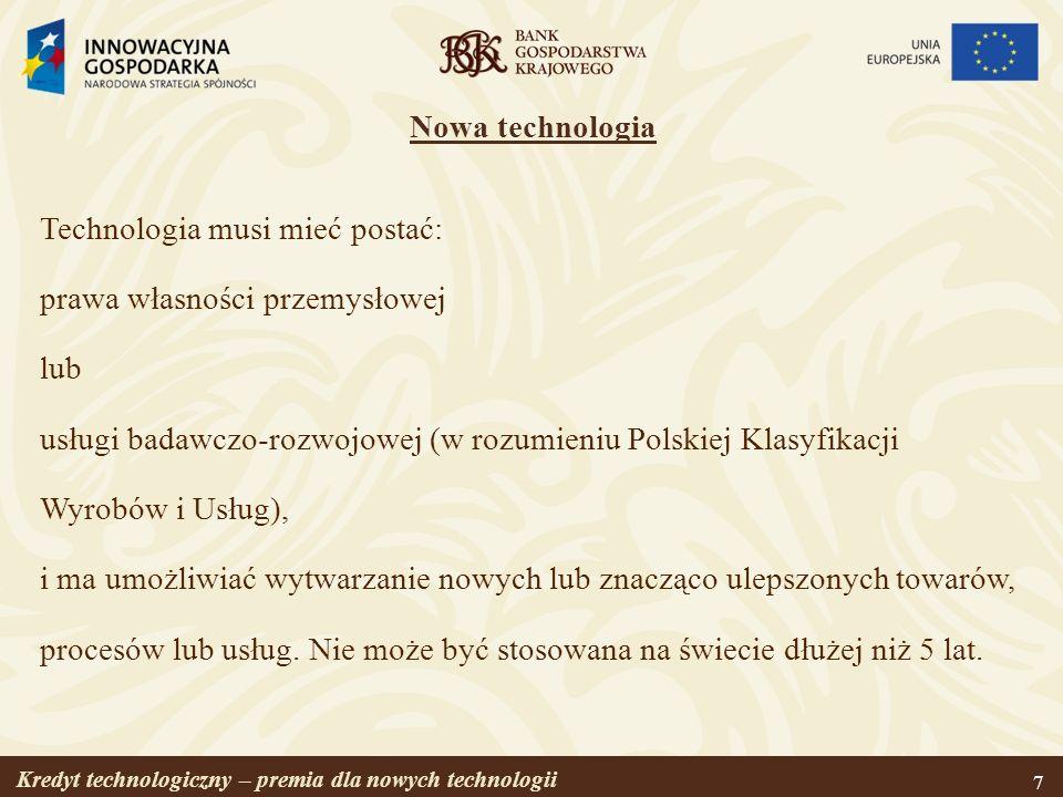Kredyt technologiczny – premia dla nowych technologii 7 Nowa technologia Technologia musi mieć postać: prawa własności przemysłowej lub usługi badawcz