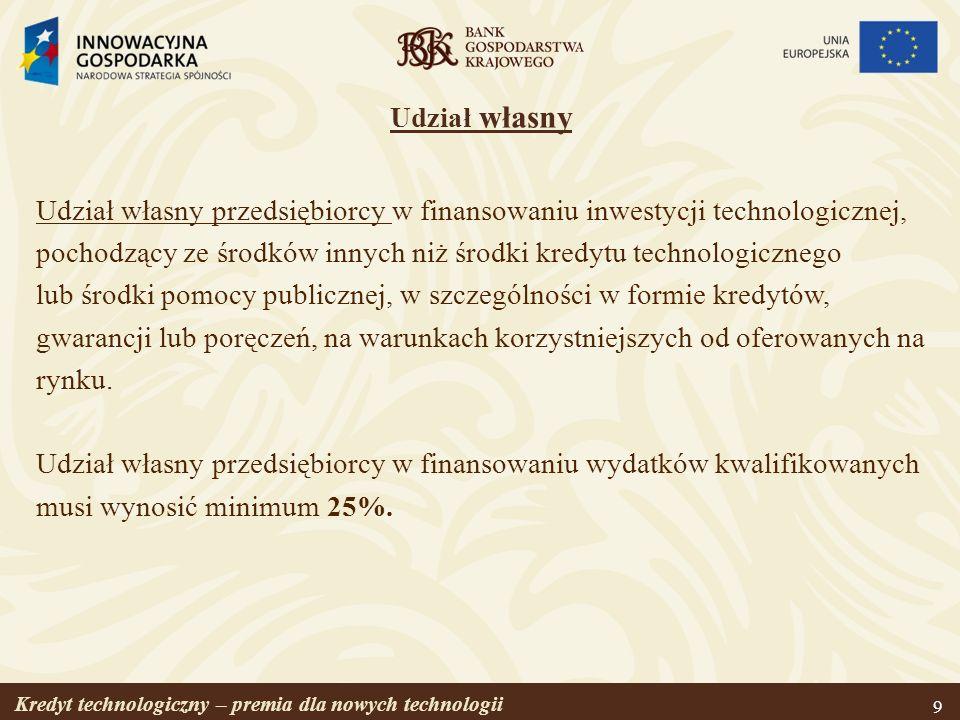Kredyt technologiczny – premia dla nowych technologii 10 Premia technologiczna Kwota przyznawana przez BGK przedsiębiorcy na spłatę części kapitału kredytu technologicznego, w wysokości wynikającej z limitów pomocy publicznej w odniesieniu do wartości udzielonego kredytu technologicznego, ale nie wyższa niż 4 000 000 PLN.