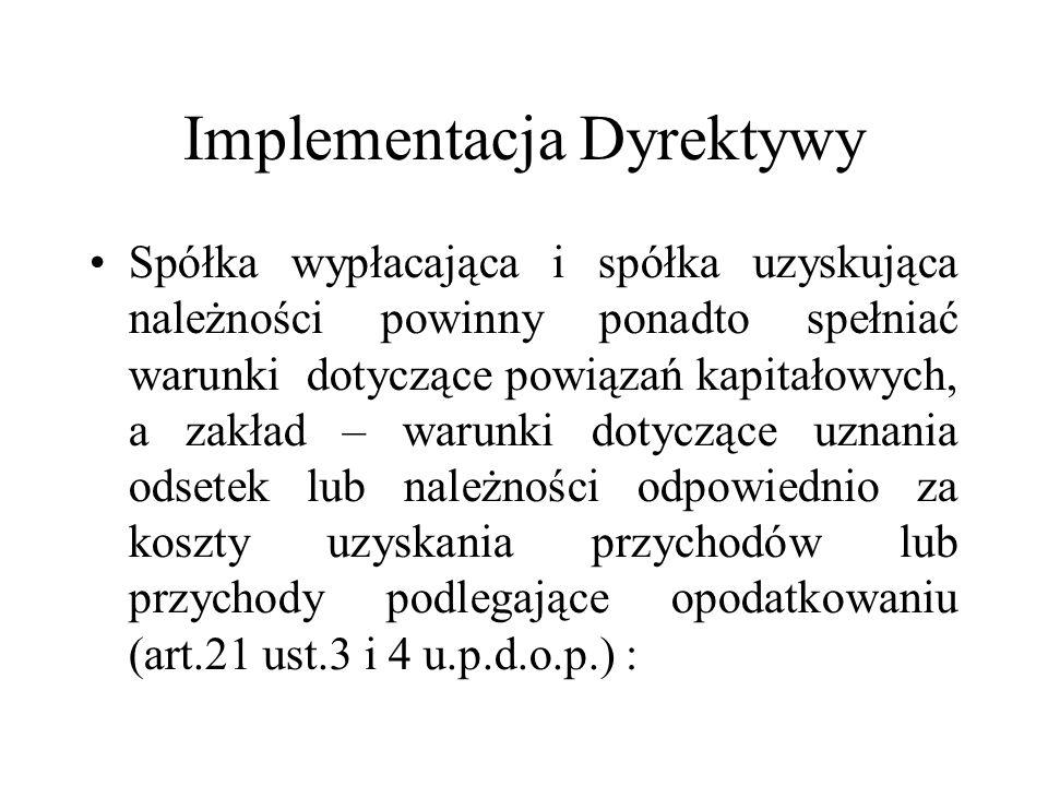 Implementacja Dyrektywy Zakład spółki UE położony na terytorium Rzeczpospolitej Polskiej jest płatnikiem należności, jeżeli wypłacane należności podlegają zaliczeniu do kosztów uzyskania przychodów przy określaniu dochodów podlegających opodatkowaniu w Rzeczpospolitej Polskiej (art.21 ust.3pkt 1 lit b u.p.d.o.p.).