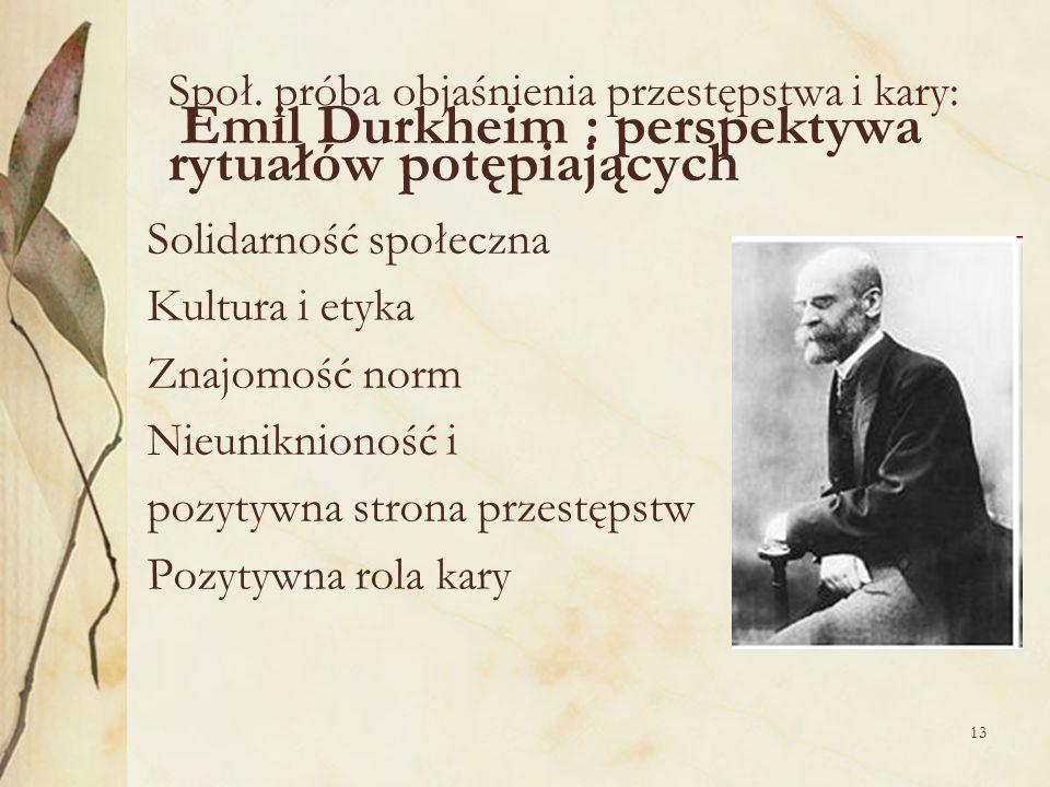 13 Społ. próba objaśnienia przestępstwa i kary: Emil Durkheim : perspektywa rytuałów potępiających Solidarność społeczna Kultura i etyka Znajomość nor