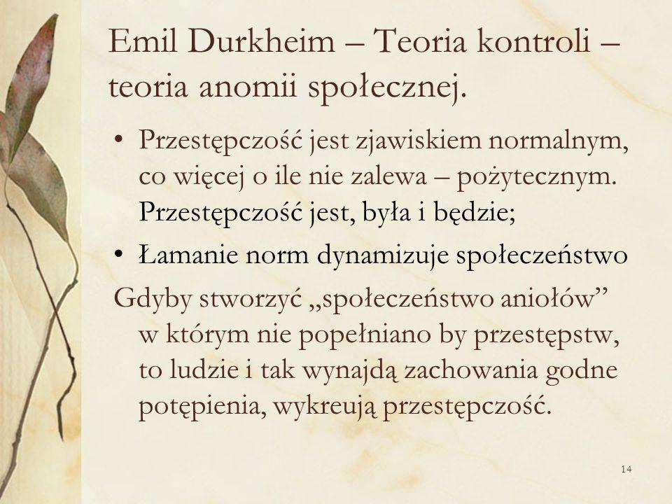 14 Emil Durkheim – Teoria kontroli – teoria anomii społecznej. Przestępczość jest zjawiskiem normalnym, co więcej o ile nie zalewa – pożytecznym. Prze