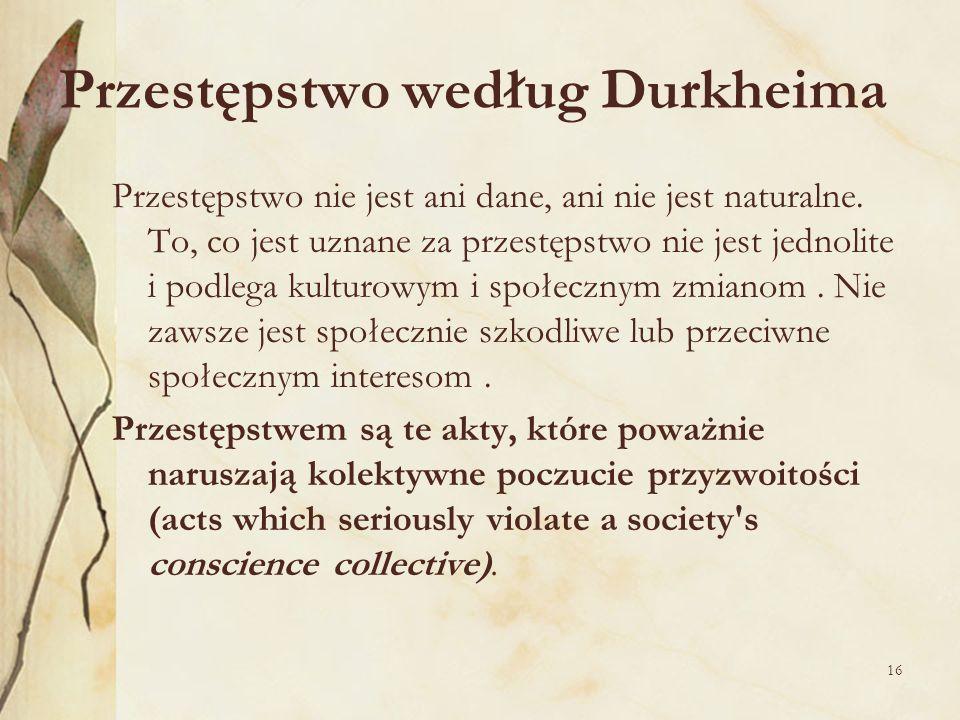 16 Przestępstwo według Durkheima Przestępstwo nie jest ani dane, ani nie jest naturalne. To, co jest uznane za przestępstwo nie jest jednolite i podle