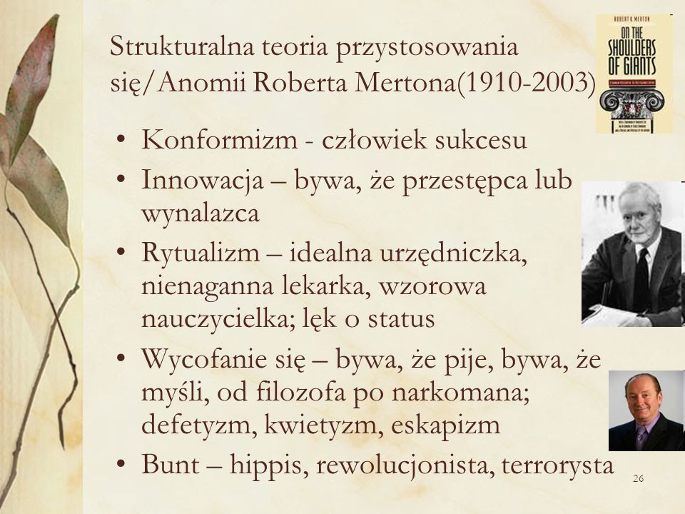 26 Strukturalna teoria przystosowania się/Anomii Roberta Mertona(1910-2003) Konformizm - człowiek sukcesu Innowacja – bywa, że przestępca lub wynalazc